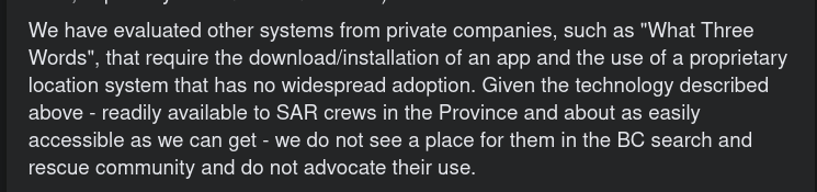 """We have evaluated other systems from private companies, such as """"What Three Words"""", that require the download/installation of an app and the use of a proprietary location system that has no widespread adoption. Given the technology described above - readily available to SAR crews in the Province and about as easily accessible as we can get - we do not see a place for them in the BC search and rescue community and do not advocate their use."""