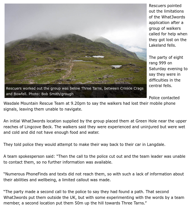 """Rescuers pointed out the limitations of the What3words application after a group of walkers called for help when they got lost on the Lakeland fells.  The party of eight rang 999 on Saturday evening to say they were in difficulties in the central fells.  Police contacted Wasdale Mountain Rescue Team at 9.20pm to say the walkers had lost their mobile phone signals, leaving them unable to navigate.  An initial What3words location supplied by the group placed them at Green Hole near the upper reaches of Lingcove Beck. The walkers said they were experienced and uninjured but were wet and cold and did not have enough food and water.  They told police they would attempt to make their way back to their car in Langdale.  A team spokesperson said: """"Then the call to the police cut out and the team leader was unable to contact them, so no further information was available.  """"Numerous PhoneFinds and texts did not reach them, so with such a lack of information about their abilities and wellbeing, a limited callout was made.  """"The party made a second call to the police to say they had found a path. That second What3words put them outside the UK, but with some experimenting with the words by a team member, a second location put them 50m up the hill towards Three Tarns."""""""