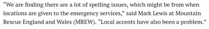 """""""We are finding there are a lot of spelling issues, which might be from when locations are given to the emergency services,"""" said Mark Lewis at Mountain Rescue England and Wales (MREW). """"Local accents have also been a problem."""""""