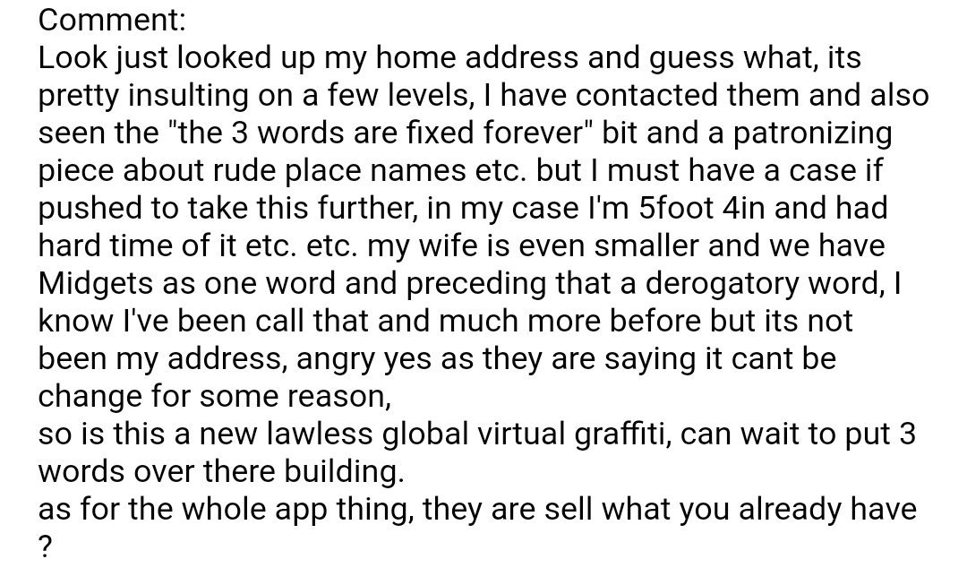 """Look just looked up my home address and guess what, its pretty insulting on a few levels, I have contacted them and also seen the """"the 3 words are fixed forever"""" bit and a patronizing piece about rude place names etc. but I must have a case if pushed to take this further, in my case I'm 5foot 4in and had hard time of it etc. etc. my wife is even smaller and we have Midgets as one word and preceding that a derogatory word, I know I've been call that and much more before but its not been my address, angry yes as they are saying it cant be change for some reason, so is this a new lawless global virtual graffiti, can wait to put 3 words over there building. as for the whole app thing, they are sell what you already have ?"""
