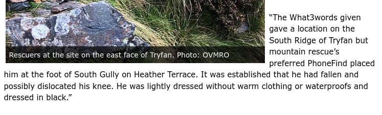 """""""The What3words given gave a location on the South Ridge of Tryfan but mountain rescue's preferred PhoneFind placed him at the foot of South Gully on Heather Terrace. It was established that he had fallen and possibly dislocated his knee. He was lightly dressed without warm clothing or waterproofs and dressed in black."""""""
